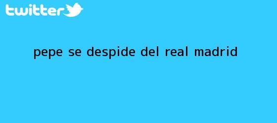 trinos de <b>Pepe</b> se despide del Real Madrid