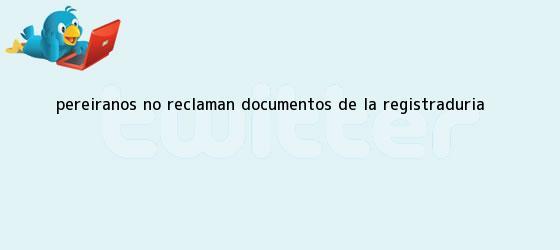 trinos de Pereiranos no reclaman documentos de la <b>Registraduría</b>