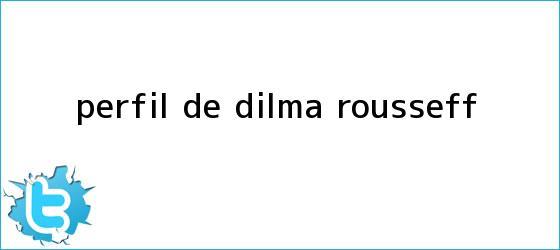 trinos de Perfil de <b>Dilma Rousseff</b>