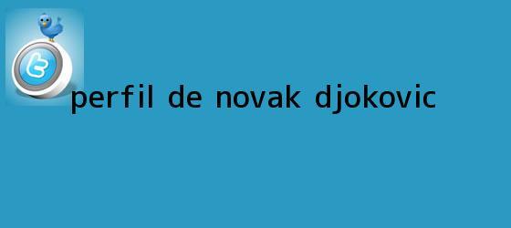 trinos de Perfil de Novak <b>Djokovic</b>