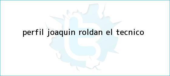 trinos de Perfil. <b>Joaquín Roldán</b>, el ?técnico?