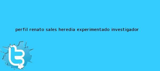 trinos de PERFIL: <b>Renato Sales Heredia</b>, experimentado investigador