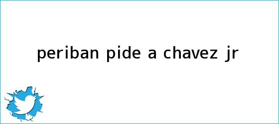 trinos de Peribán pide a Chávez Jr.