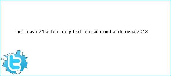 trinos de <b>Perú</b> cayó 2-1 ante <b>Chile</b> y le dice chau Mundial de Rusia 2018 ...