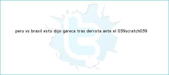 trinos de <b>Perú vs</b>. <b>Brasil</b>: Esto dijo Gareca tras derrota ante el &#039;Scratch&#039;