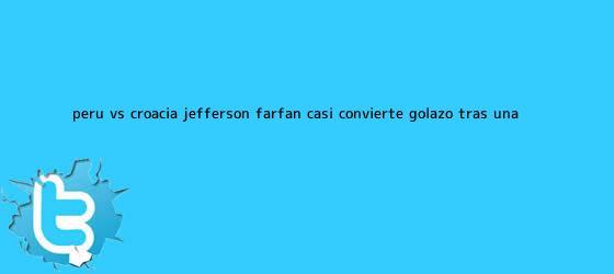 trinos de <b>Perú vs</b>. <b>Croacia</b>: Jefferson Farfán casi convierte golazo tras una ...