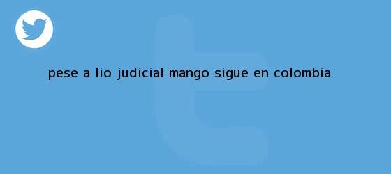 trinos de Pese a lío judicial, <b>Mango</b> sigue en Colombia