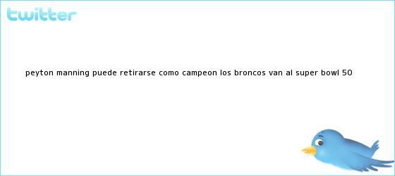 trinos de <b>Peyton Manning</b> puede retirarse como campeón: los Broncos van al Super Bowl 50