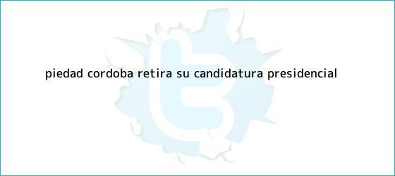trinos de <b>Piedad Córdoba</b> retira su candidatura presidencial