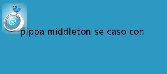 trinos de <b>Pippa Middleton</b> se casó con...