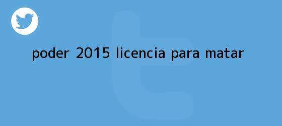 trinos de <i>Poder 2015: licencia para matar</i>