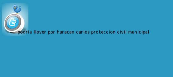 trinos de Podría llover por <b>huracán Carlos</b>: Protección Civil Municipal