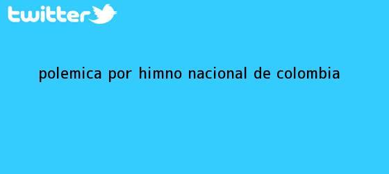 trinos de Polémica por <b>himno</b> nacional de <b>Colombia</b>