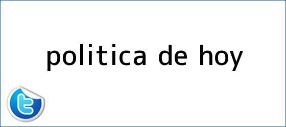 trinos de POLÍTICA DE <b>HOY</b>