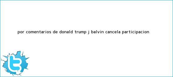 trinos de Por comentarios de <b>Donald Trump</b>, J Balvin cancela participación <b>...</b>