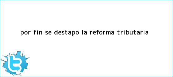 trinos de Por fin se destapó la <b>reforma tributaria</b>