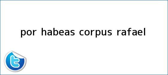 trinos de Por <b>Habeas Corpus</b>, Rafael...
