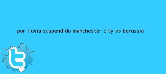 trinos de Por lluvia, suspendido <b>Manchester City</b> vs. Borussia ...
