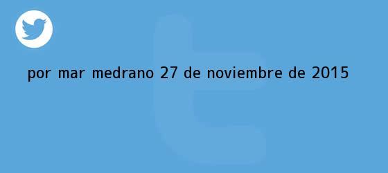trinos de <i>Por Mar Medrano 27 de noviembre de 2015</i>