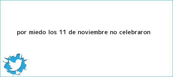 trinos de Por miedo, los <b>11 de Noviembre</b> no celebraron