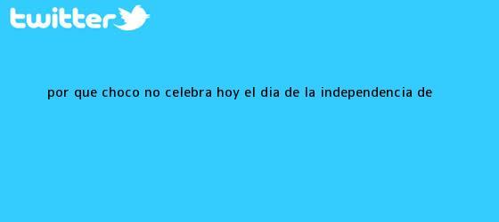 trinos de ¿Por qué Chocó no celebra hoy el <b>Día de la Independencia de</b> ...
