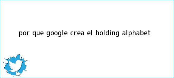trinos de ¿Por qué Google crea el holding <b>Alphabet</b>?