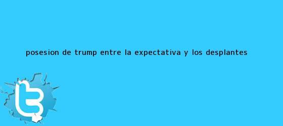 trinos de Posesión de <b>Trump</b>, entre la expectativa y los desplantes