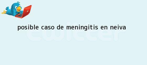 trinos de Posible caso de <b>meningitis</b> en Neiva