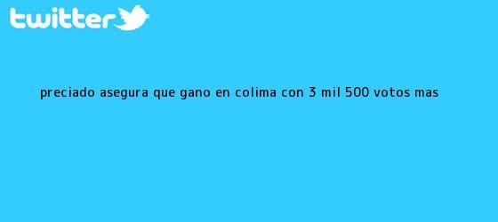 trinos de Preciado asegura que ganó en <b>Colima</b> con 3 mil 500 votos más