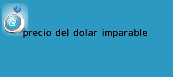 trinos de Precio del <b>dólar</b>, imparable