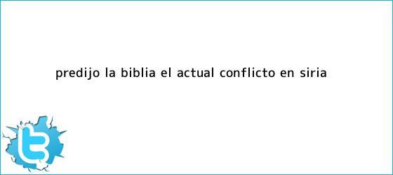 trinos de ¿<b>Predijo la Biblia el actual conflicto en Siria?</b>