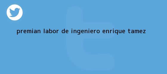 trinos de Premian labor de <b>ingeniero</b> Enrique Tamez