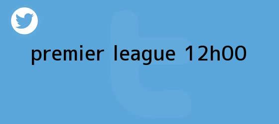 trinos de <b>Premier League</b> - 12h00
