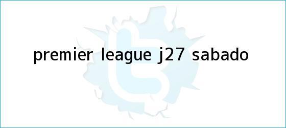 trinos de <b>Premier League</b> J27 (sábado)