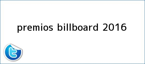 trinos de <b>Premios Billboard 2016</b>