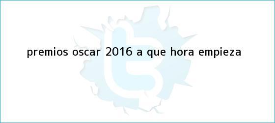 trinos de <b>Premios Oscar 2016</b>: ¿A qué Hora Empieza?