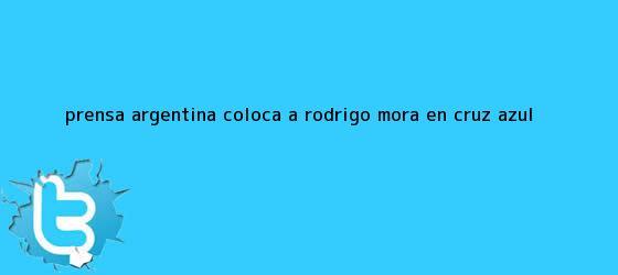 trinos de Prensa argentina coloca a <b>Rodrigo Mora</b> en Cruz Azul