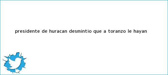 trinos de Presidente de <b>Huracán</b> desmintió que a Toranzo le hayan <b>...</b>