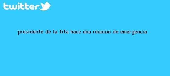 trinos de Presidente de la <b>FIFA</b> hace una reunión de emergencia