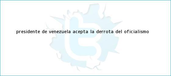 trinos de <b>Presidente de Venezuela</b> acepta la derrota del oficialismo