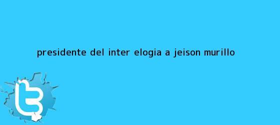 trinos de Presidente del Inter elogia a <b>Jeison Murillo</b>