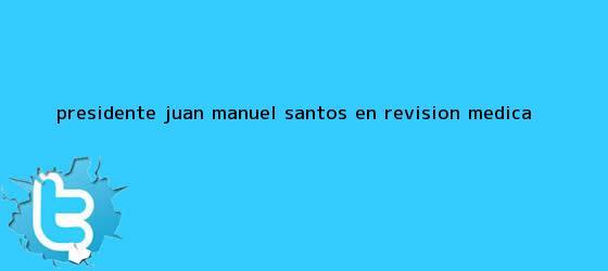 trinos de Presidente <b>Juan Manuel Santos</b> en revision medica