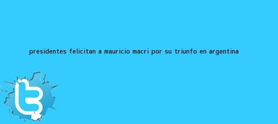 trinos de Presidentes felicitan a <b>Mauricio Macri</b> por su triunfo en Argentina