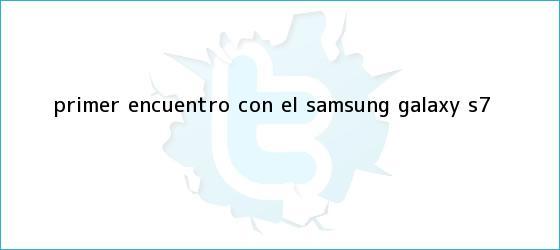 trinos de Primer encuentro con el <b>Samsung Galaxy S7</b>