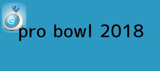 trinos de <b>Pro Bowl 2018</b>