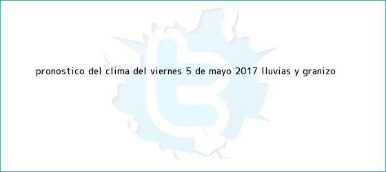 trinos de Pronóstico del <b>clima</b> del viernes 5 de mayo 2017: lluvias y granizo