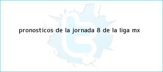 trinos de Pronósticos de la Jornada 8 de la <b>Liga MX</b>