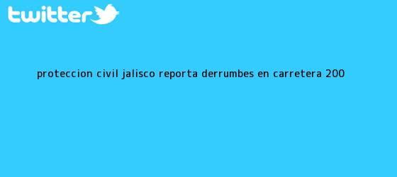 trinos de <b>Protección Civil Jalisco</b> reporta derrumbes en carretera 200