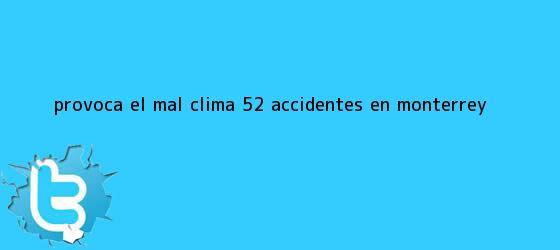 trinos de Provoca el mal <b>clima</b> 52 accidentes en <b>Monterrey</b>
