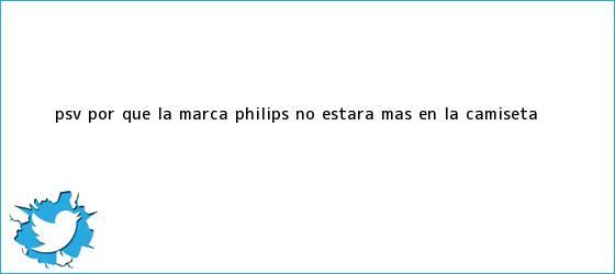 trinos de PSV: ¿por qué la <b>marca</b> Philips no estará más en la camiseta?